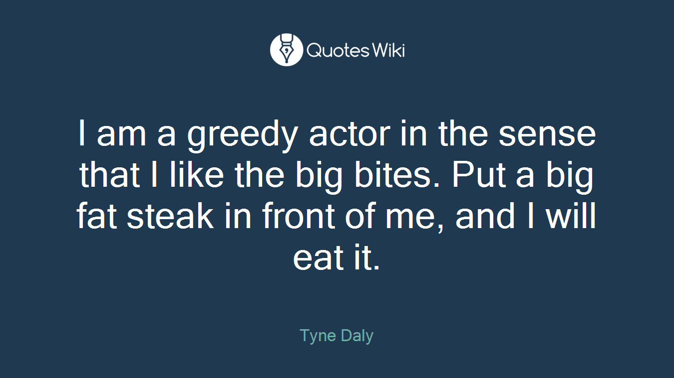 I am a greedy actor in the sense that I like the big bites. Put a big fat steak in front of me, and I will eat it.