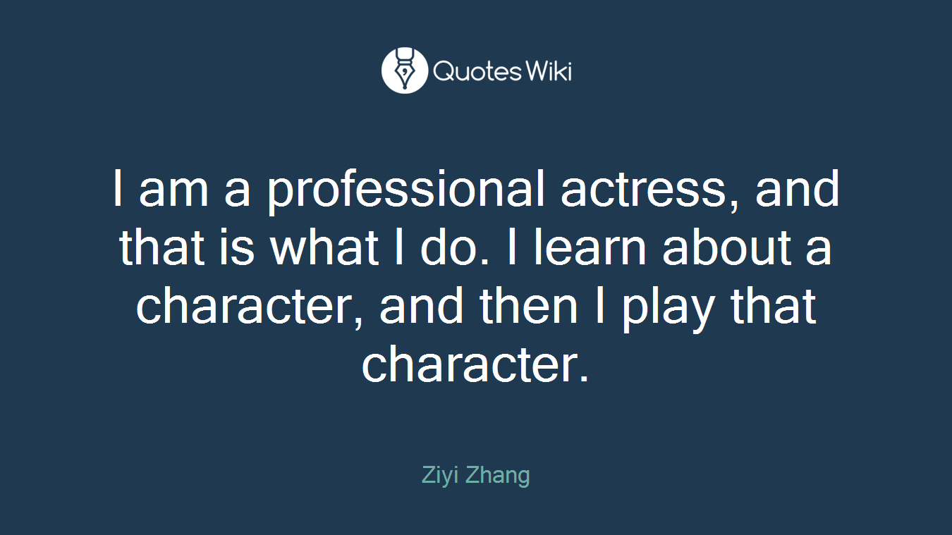 I am a professional actress, and that is what I do. I learn about a character, and then I play that character.