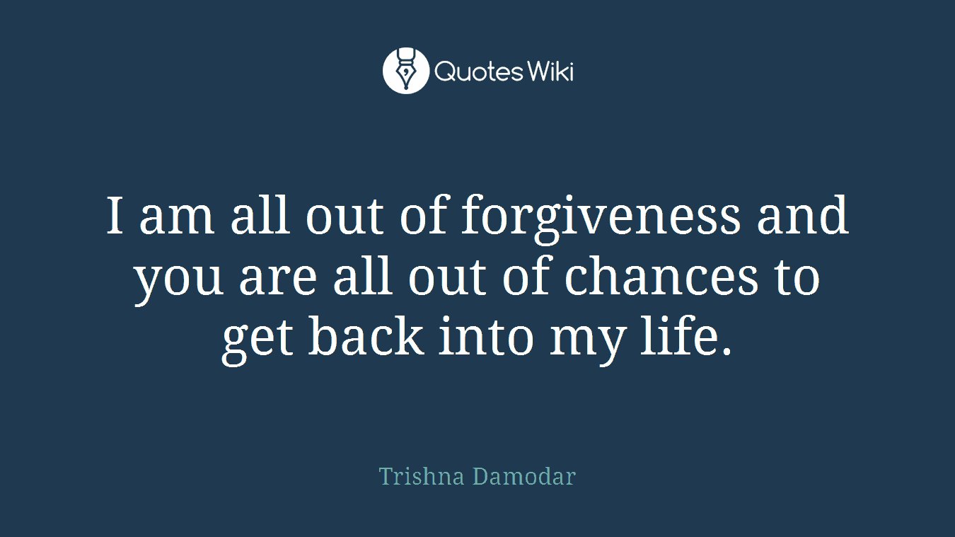 I am all out of forgiveness and you are all out of chances to get back into my life.