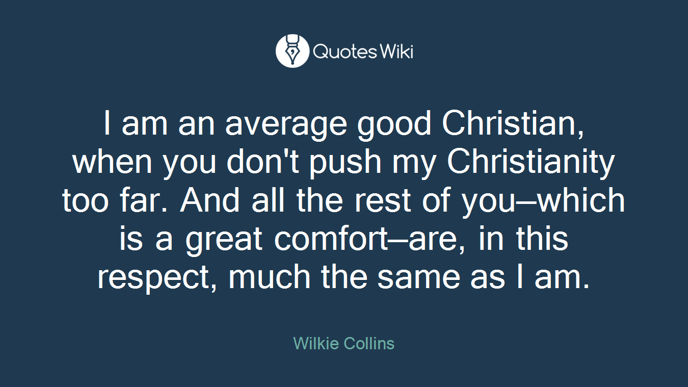 I am an average good Christian, when you don't push my Christianity too far. And all the rest of you—which is a great comfort—are, in this respect, much the same as I am.