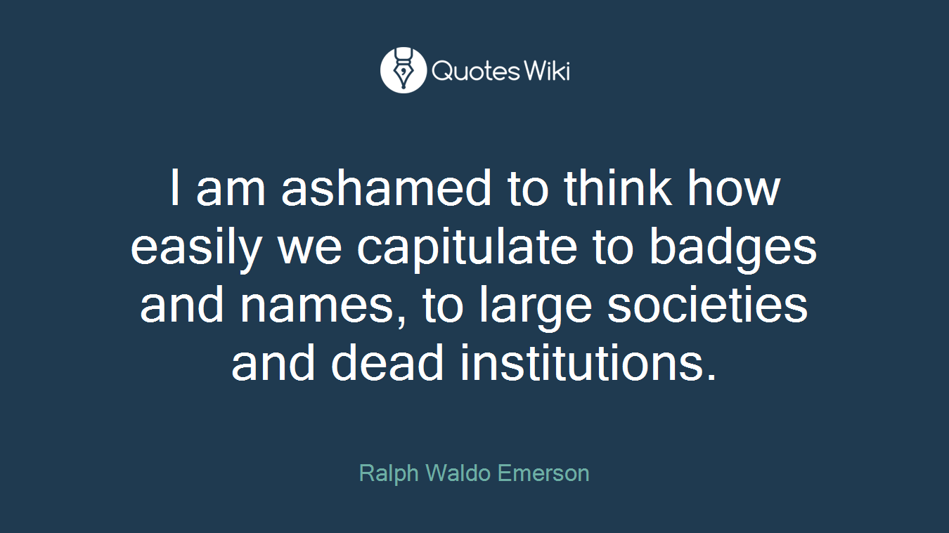 I am ashamed to think how easily we capitulate to badges and names, to large societies and dead institutions.