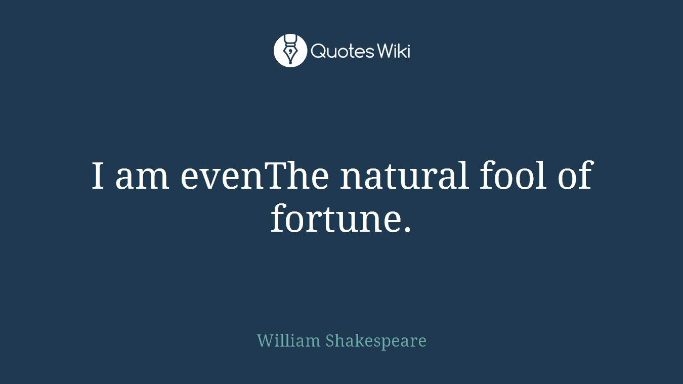 I am evenThe natural fool of fortune.