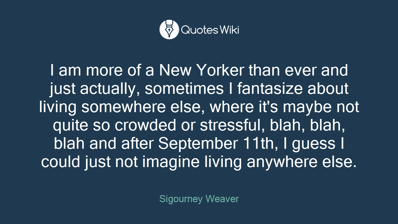 I am more of a New Yorker than ever and just actually, sometimes I fantasize about living somewhere else, where it's maybe not quite so crowded or stressful, blah, blah, blah and after September 11th, I guess I could just not imagine living anywhere else.