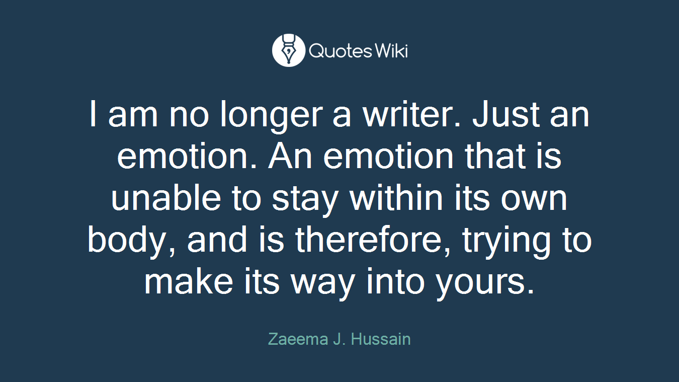 I am no longer a writer. Just an emotion. An emotion that is unable to stay within its own body, and is therefore, trying to make its way into yours.