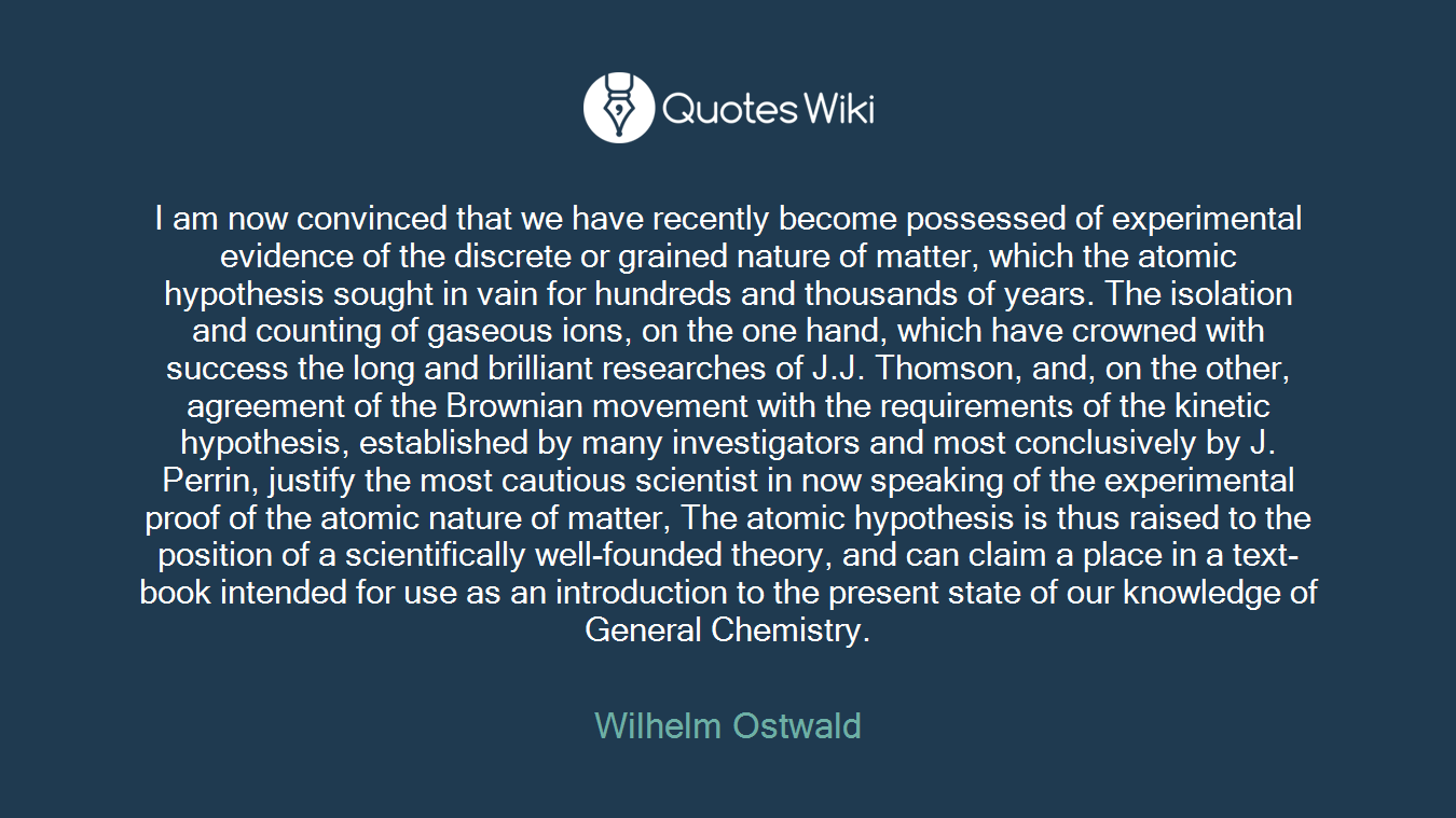I am now convinced that we have recently become possessed of experimental evidence of the discrete or grained nature of matter, which the atomic hypothesis sought in vain for hundreds and thousands of years. The isolation and counting of gaseous ions, on the one hand, which have crowned with success the long and brilliant researches of J.J. Thomson, and, on the other, agreement of the Brownian movement with the requirements of the kinetic hypothesis, established by many investigators and most conclusively by J. Perrin, justify the most cautious scientist in now speaking of the experimental proof of the atomic nature of matter, The atomic hypothesis is thus raised to the position of a scientifically well-founded theory, and can claim a place in a text-book intended for use as an introduction to the present state of our knowledge of General Chemistry.