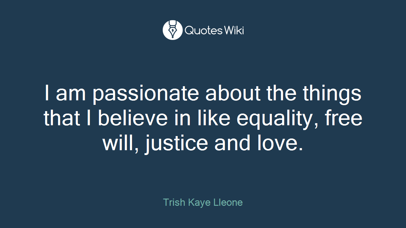 I am passionate about the things that I believe in like equality, free will, justice and love.