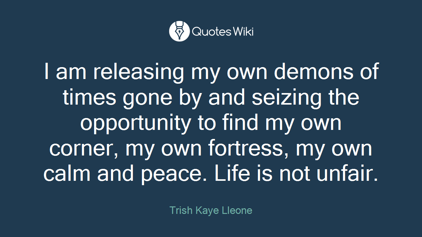 I am releasing my own demons of times gone by and seizing the opportunity to find my own corner, my own fortress, my own calm and peace. Life is not unfair.