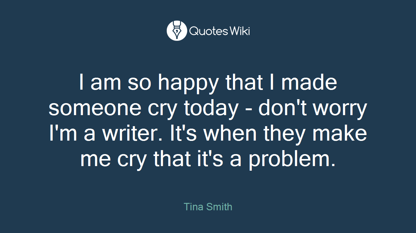 I am so happy that I made someone cry today - don't worry I'm a writer. It's when they make me cry that it's a problem.