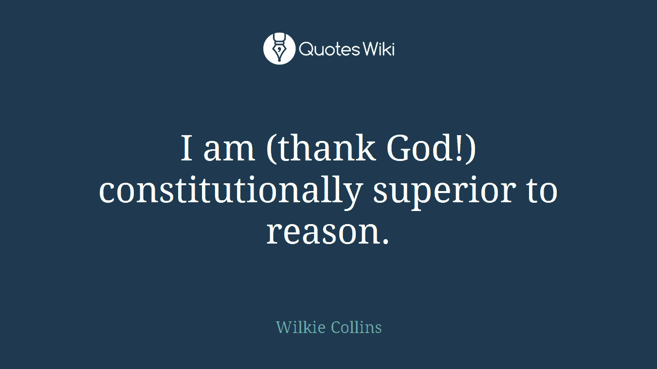 I am (thank God!) constitutionally superior to reason.