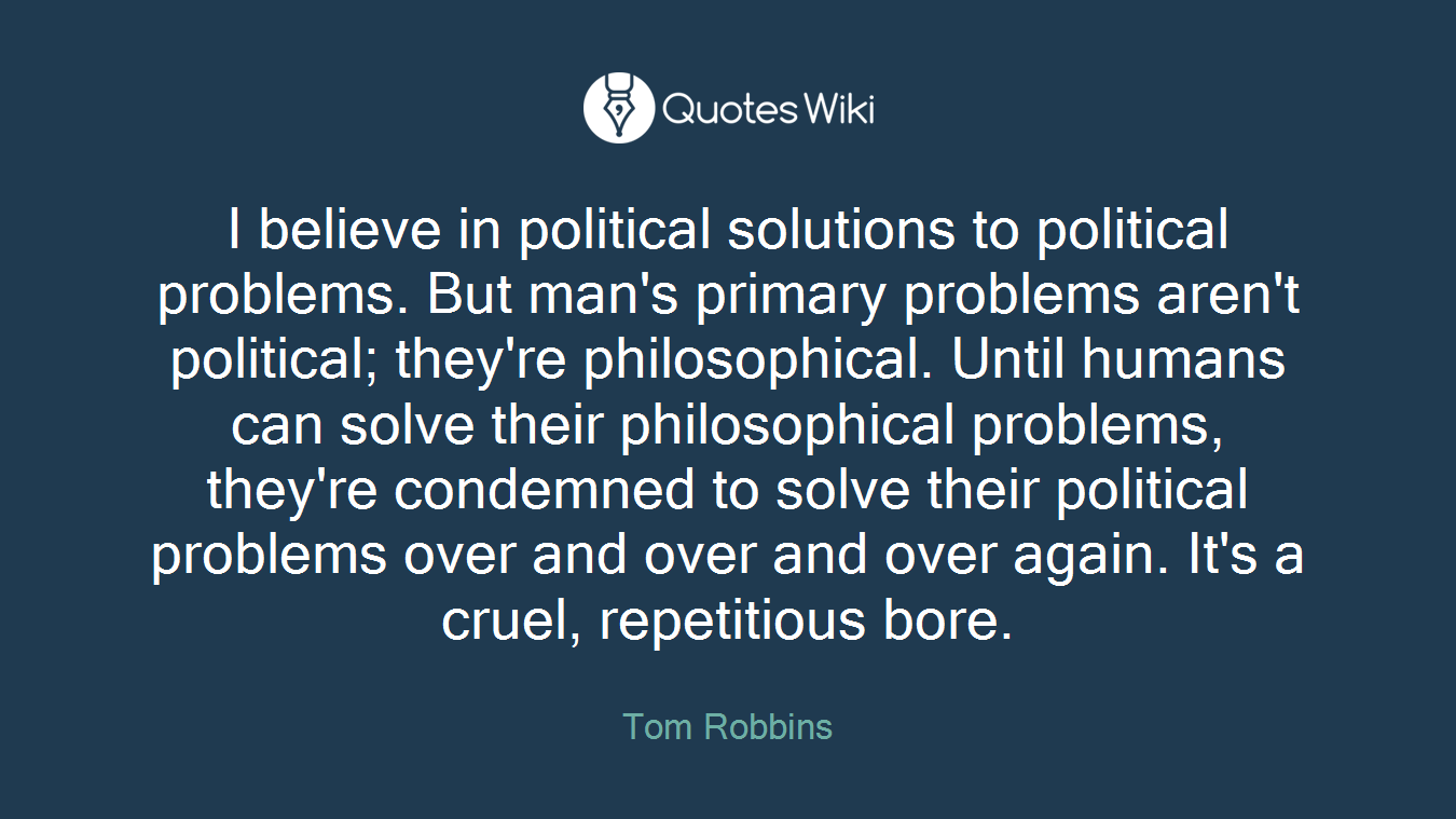 I believe in political solutions to political problems. But man's primary problems aren't political; they're philosophical. Until humans can solve their philosophical problems, they're condemned to solve their political problems over and over and over again. It's a cruel, repetitious bore.