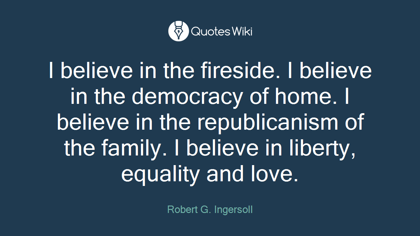 I believe in the fireside. I believe in the democracy of home. I believe in the republicanism of the family. I believe in liberty, equality and love.