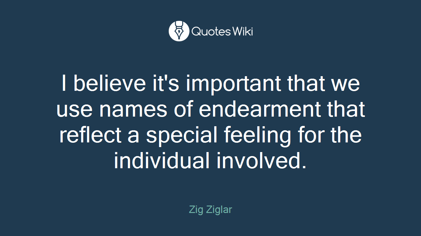 I believe it's important that we use names of endearment that reflect a special feeling for the individual involved.