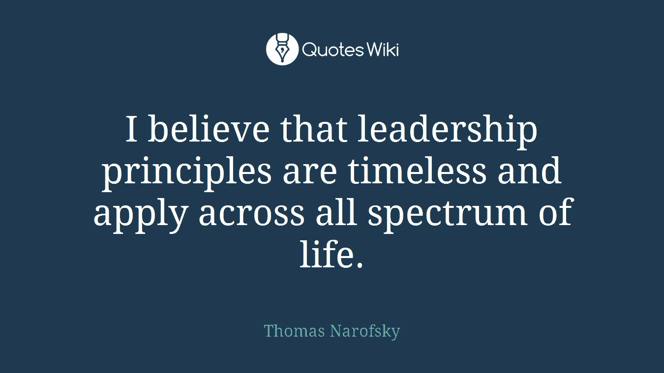 I believe that leadership principles are timeless and apply across all spectrum of life.
