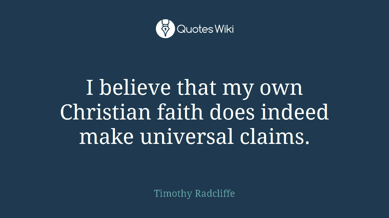 I believe that my own Christian faith does indeed make universal claims.