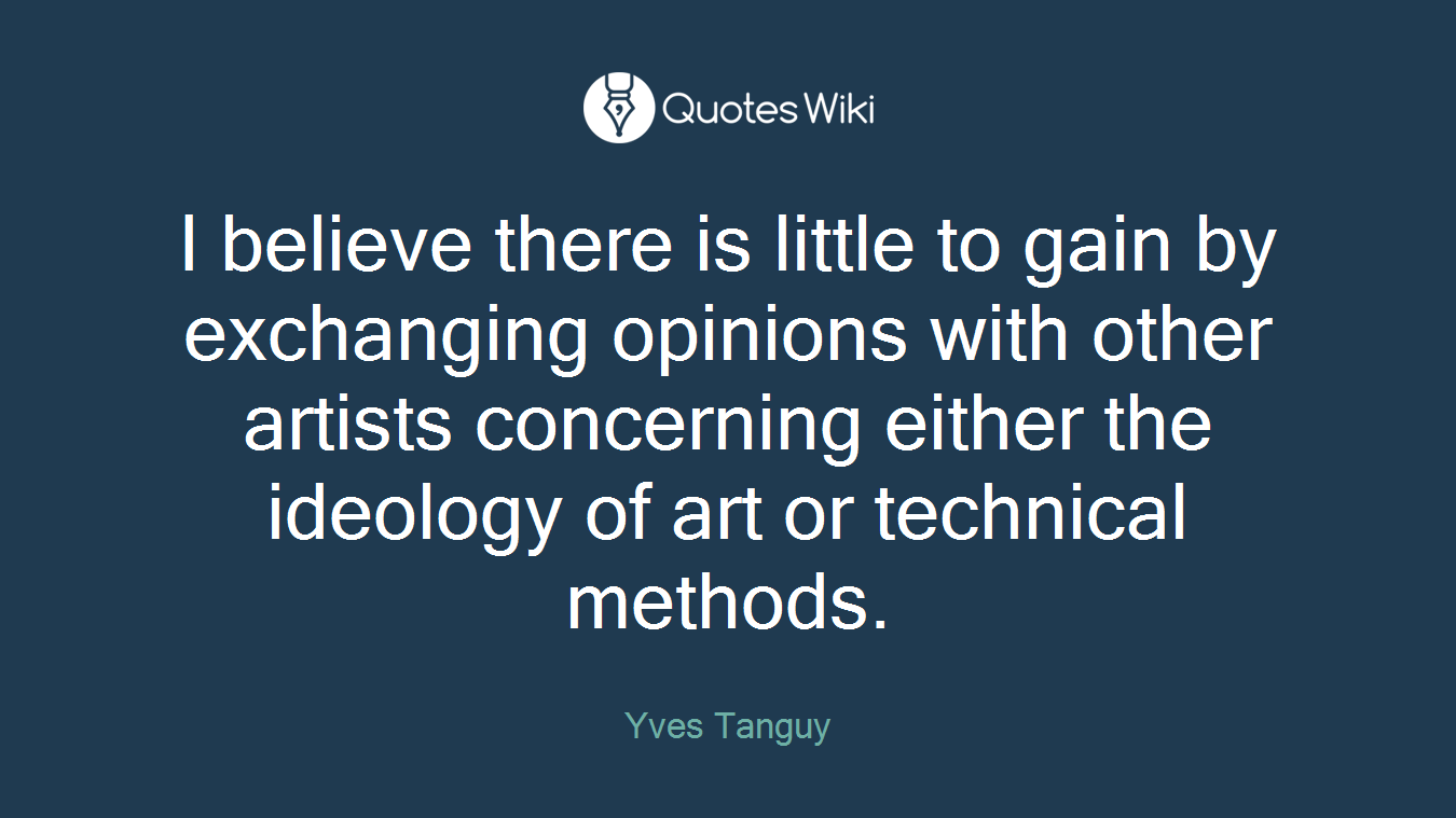 I believe there is little to gain by exchanging opinions with other artists concerning either the ideology of art or technical methods.