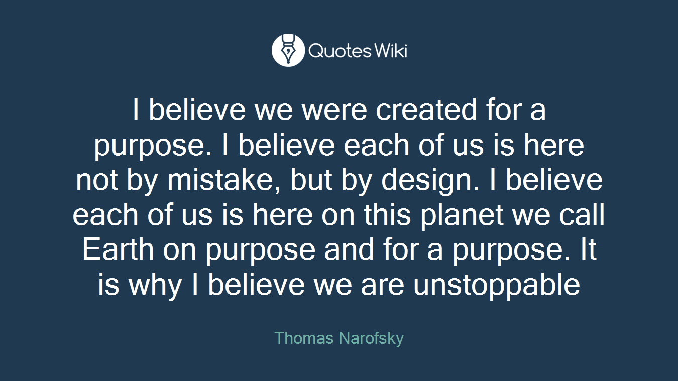 I believe we were created for a purpose. I believe each of us is here not by mistake, but by design. I believe each of us is here on this planet we call Earth on purpose and for a purpose. It is why I believe we are unstoppable