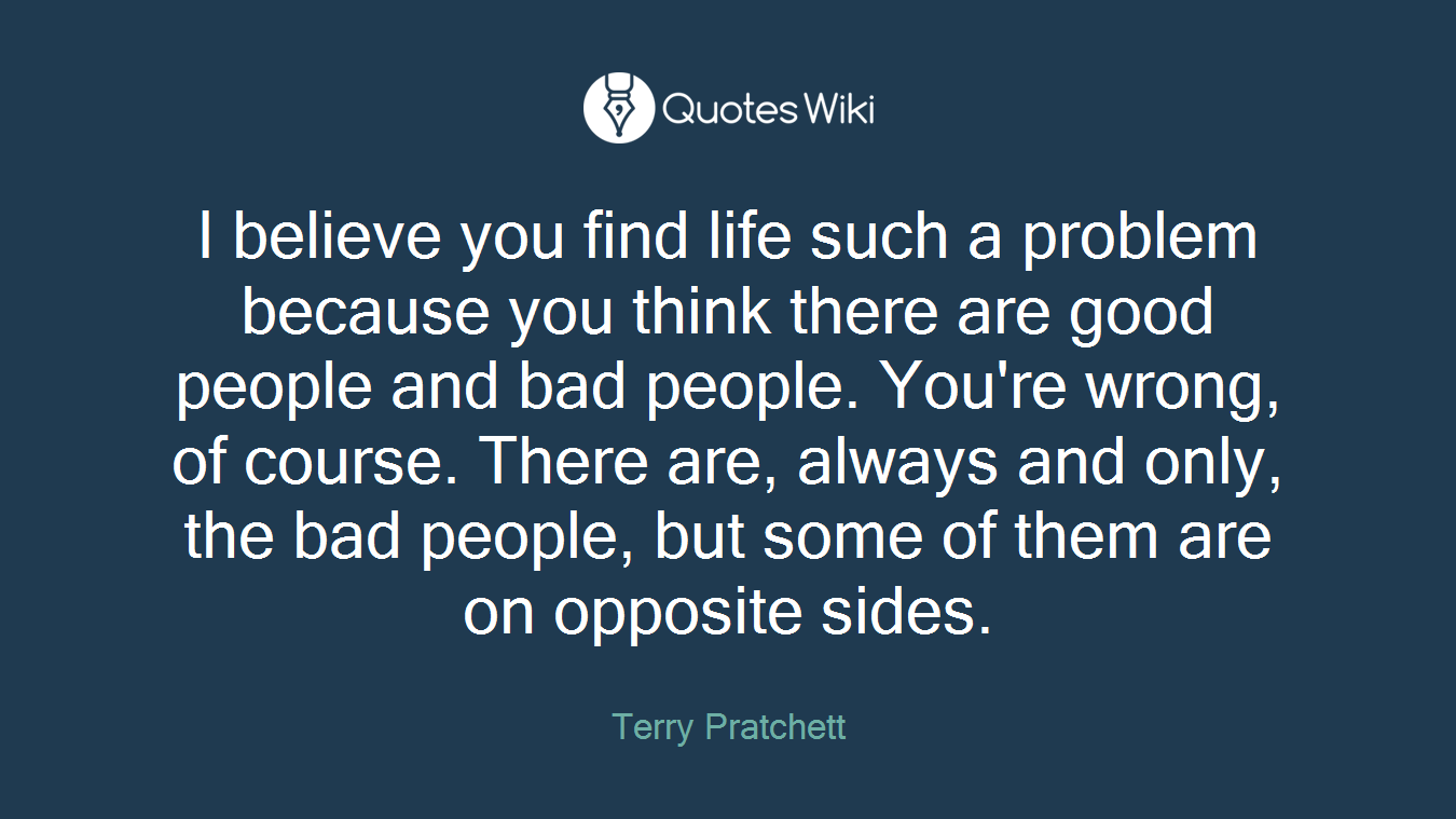 I believe you find life such a problem because you think there are good people and bad people. You're wrong, of course. There are, always and only, the bad people, but some of them are on opposite sides.