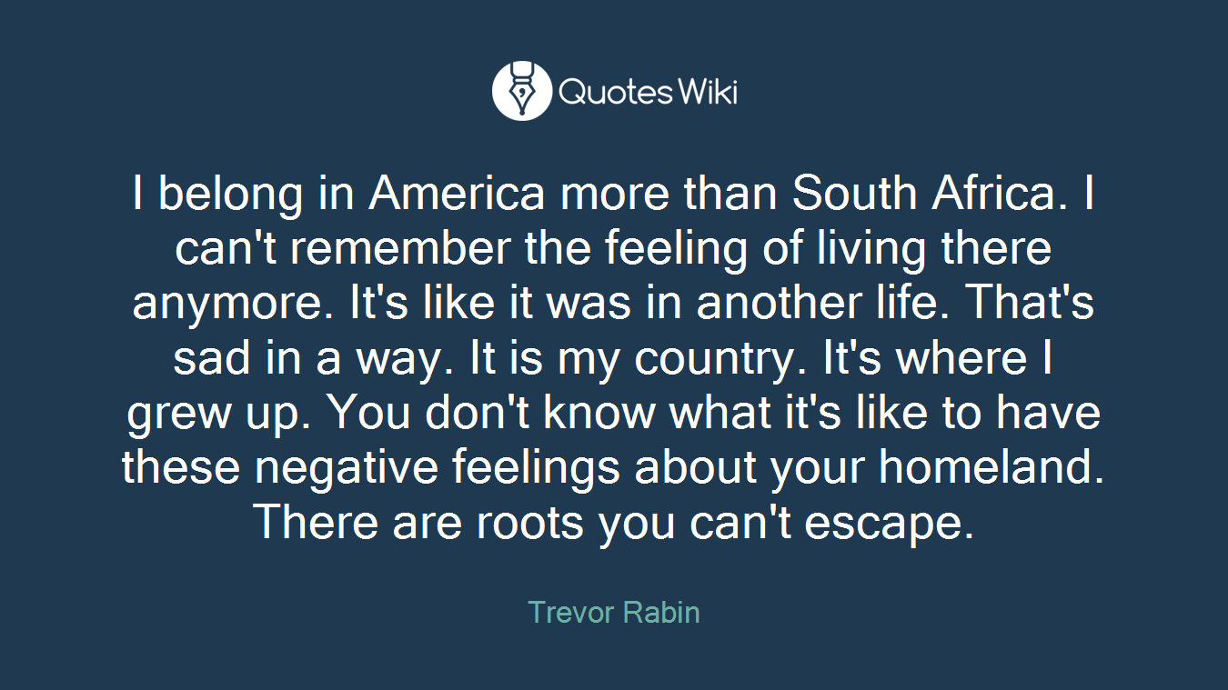 I belong in America more than South Africa. I can't remember the feeling of living there anymore. It's like it was in another life. That's sad in a way. It is my country. It's where I grew up. You don't know what it's like to have these negative feelings about your homeland. There are roots you can't escape.