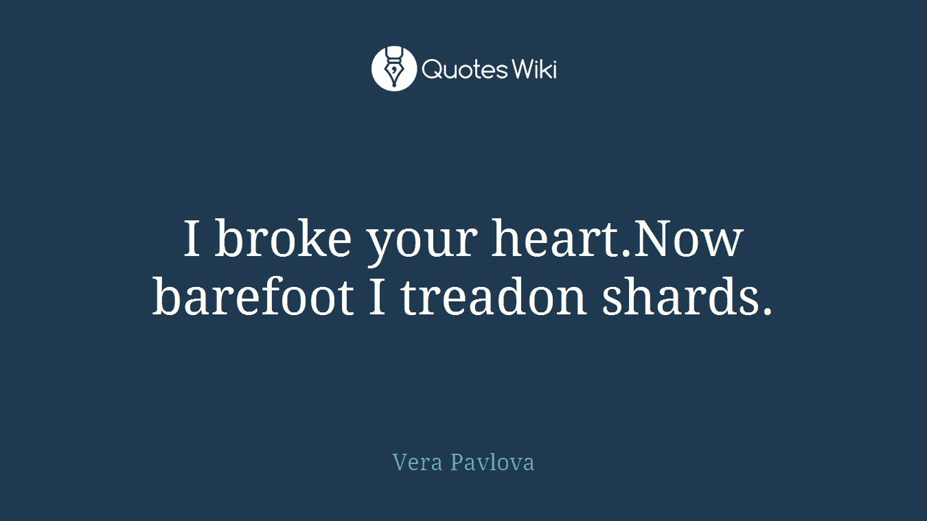 I broke your heart.Now barefoot I treadon shards.