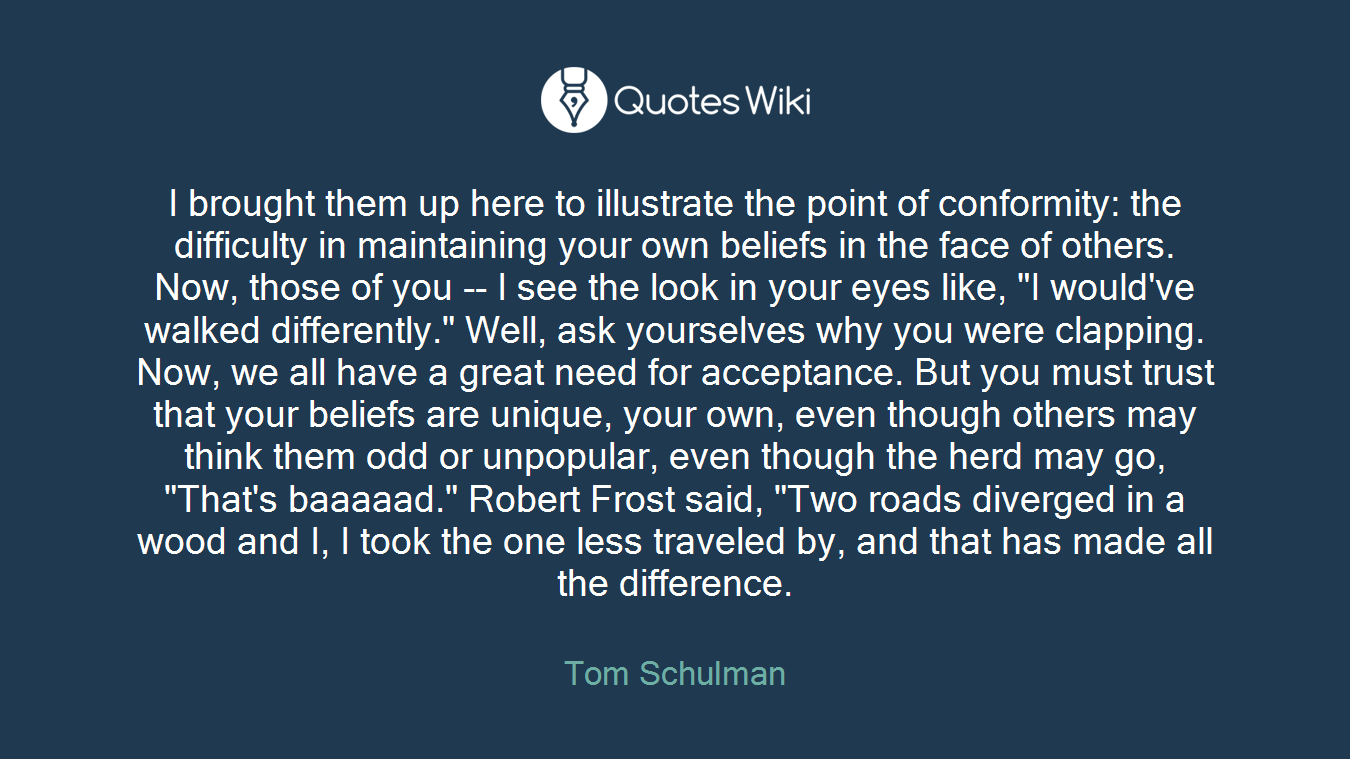 """I brought them up here to illustrate the point of conformity: the difficulty in maintaining your own beliefs in the face of others. Now, those of you -- I see the look in your eyes like, """"I would've walked differently."""" Well, ask yourselves why you were clapping. Now, we all have a great need for acceptance. But you must trust that your beliefs are unique, your own, even though others may think them odd or unpopular, even though the herd may go, """"That's baaaaad."""" Robert Frost said, """"Two roads diverged in a wood and I, I took the one less traveled by, and that has made all the difference."""