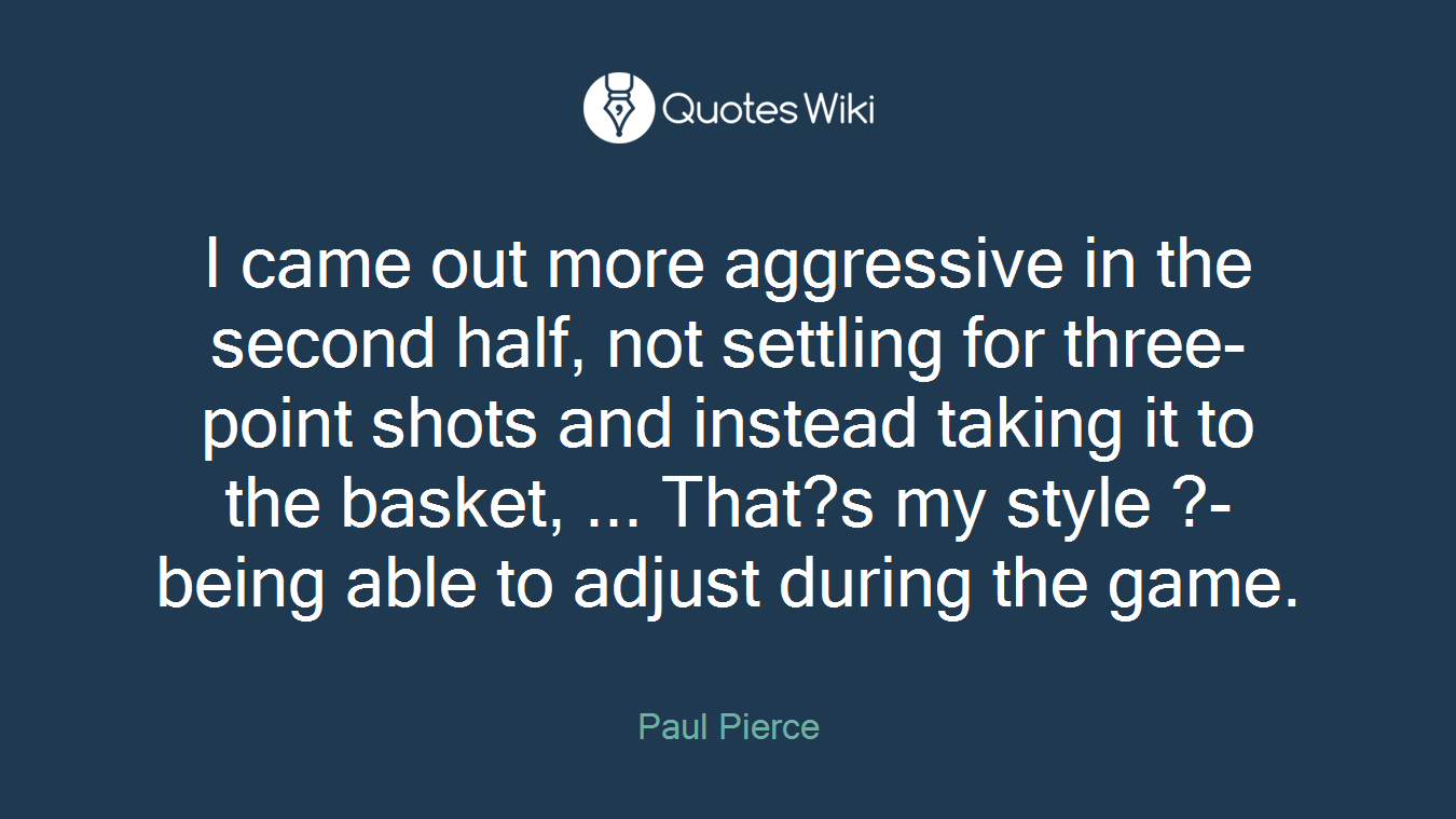 I came out more aggressive in the second half, not settling for three-point shots and instead taking it to the basket, ... That?s my style ?- being able to adjust during the game.