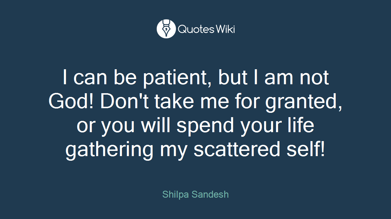 I can be patient, but I am not God! Don't take me for granted, or you will spend your life gathering my scattered self!