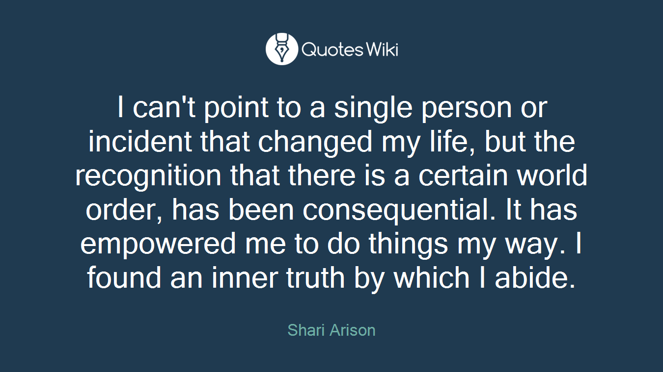 I can't point to a single person or incident that changed my life, but the recognition that there is a certain world order, has been consequential. It has empowered me to do things my way. I found an inner truth by which I abide.