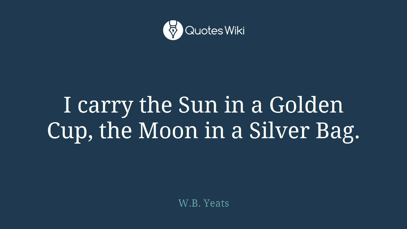 I carry the Sun in a Golden Cup, the Moon in a Silver Bag.