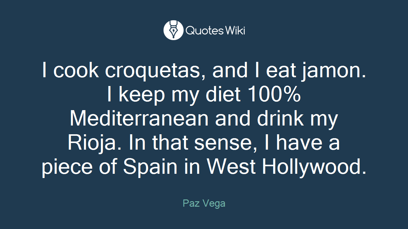 I cook croquetas, and I eat jamon. I keep my diet 100% Mediterranean and drink my Rioja. In that sense, I have a piece of Spain in West Hollywood.
