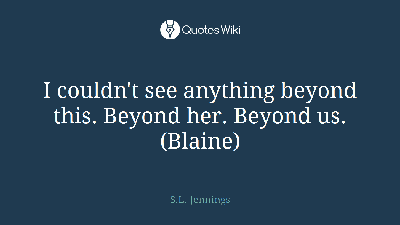 I couldn't see anything beyond this. Beyond her. Beyond us. (Blaine)