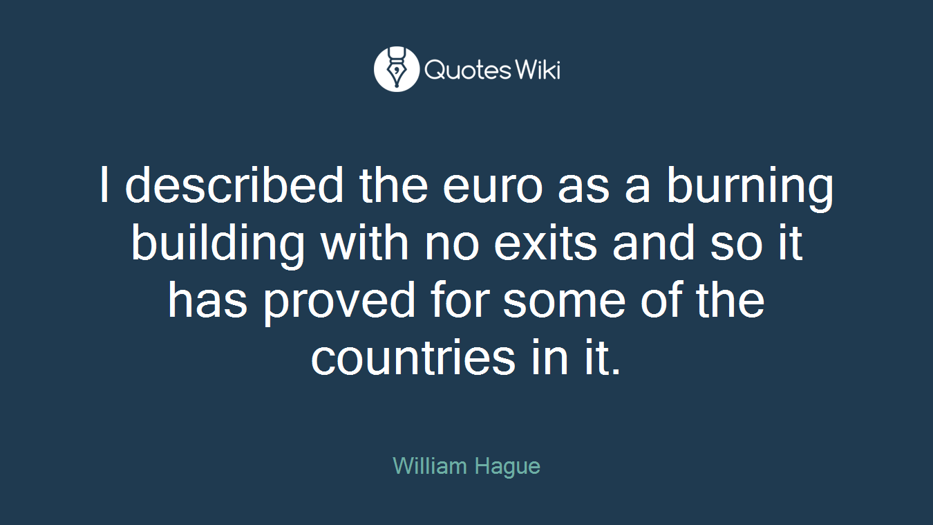 I described the euro as a burning building with no exits and so it has proved for some of the countries in it.