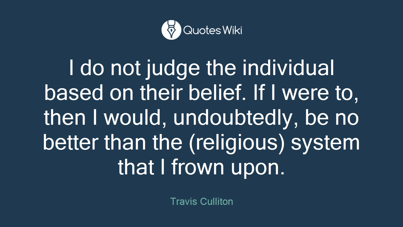 I do not judge the individual based on their belief. If I were to, then I would, undoubtedly, be no better than the (religious) system that I frown upon.