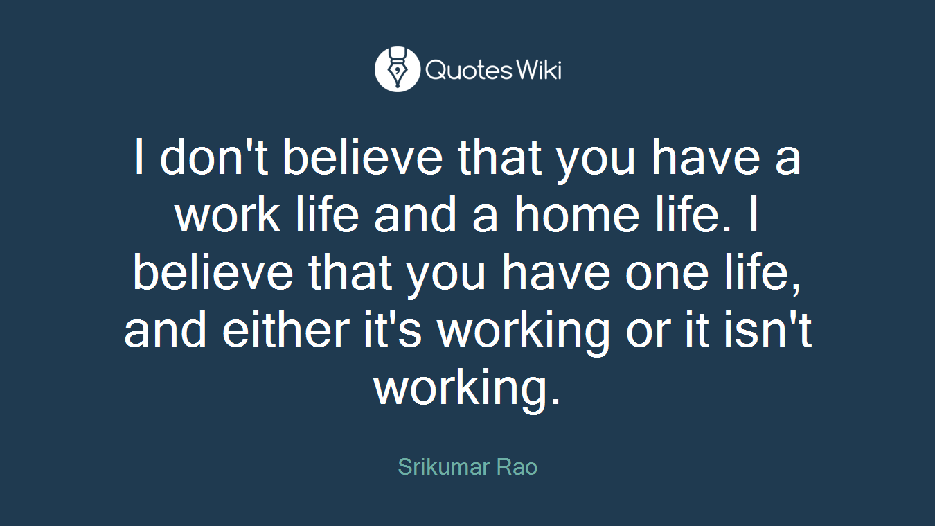 I don't believe that you have a work life and a home life. I believe that you have one life, and either it's working or it isn't working.