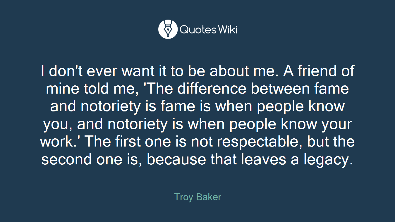 I don't ever want it to be about me. A friend of mine told me, 'The difference between fame and notoriety is fame is when people know you, and notoriety is when people know your work.' The first one is not respectable, but the second one is, because that leaves a legacy.