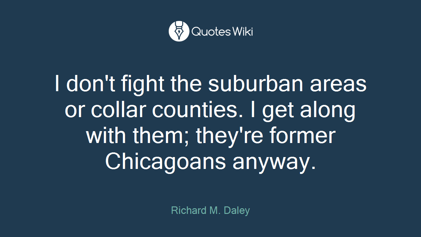 I don't fight the suburban areas or collar counties. I get along with them; they're former Chicagoans anyway.