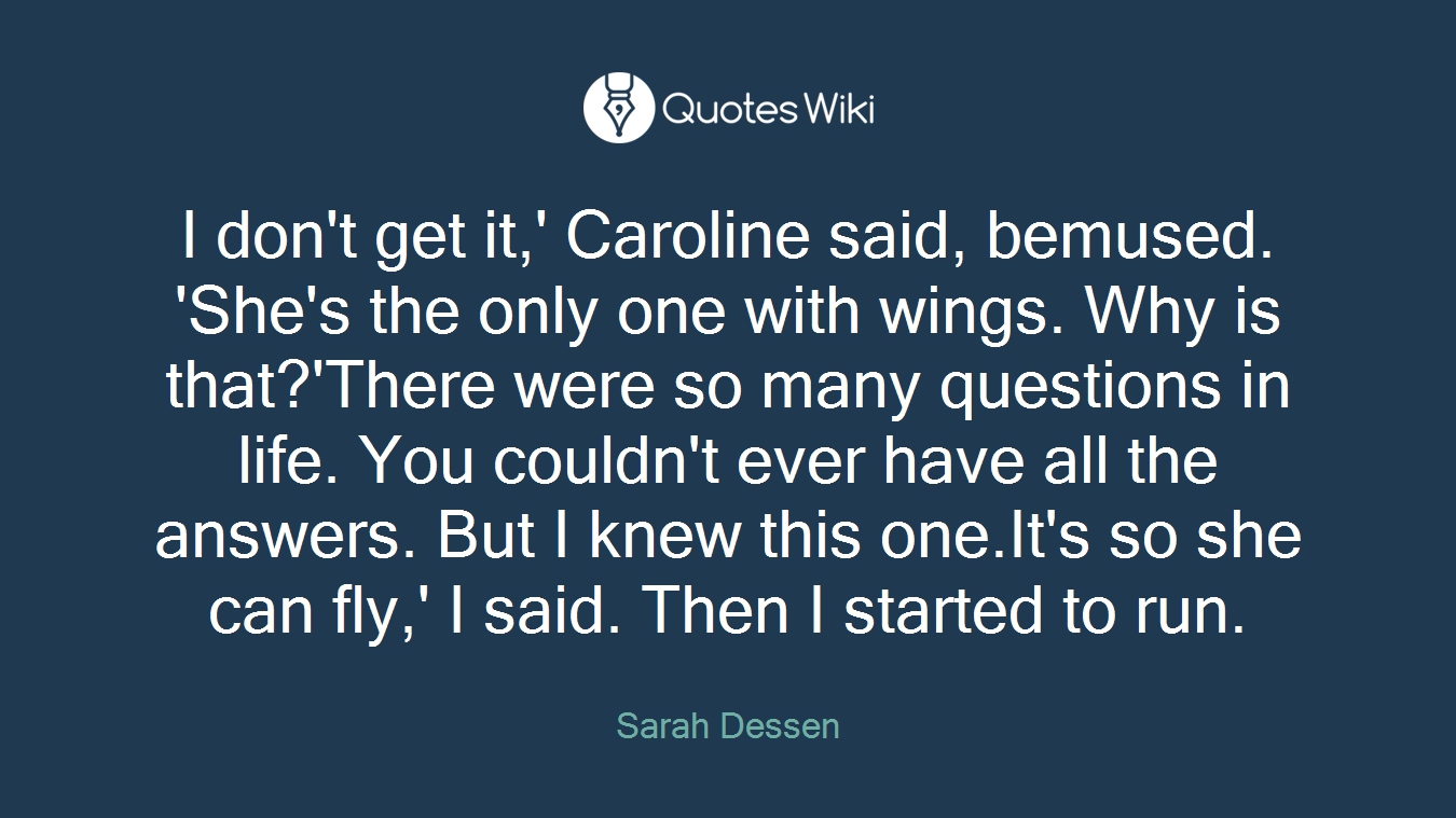 I don't get it,' Caroline said, bemused. 'She's the only one with wings. Why is that?'There were so many questions in life. You couldn't ever have all the answers. But I knew this one.It's so she can fly,' I said. Then I started to run.