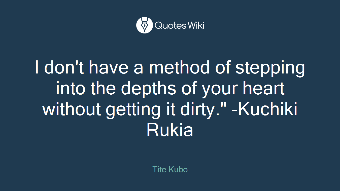 """I don't have a method of stepping into the depths of your heart without getting it dirty."""" -Kuchiki Rukia"""