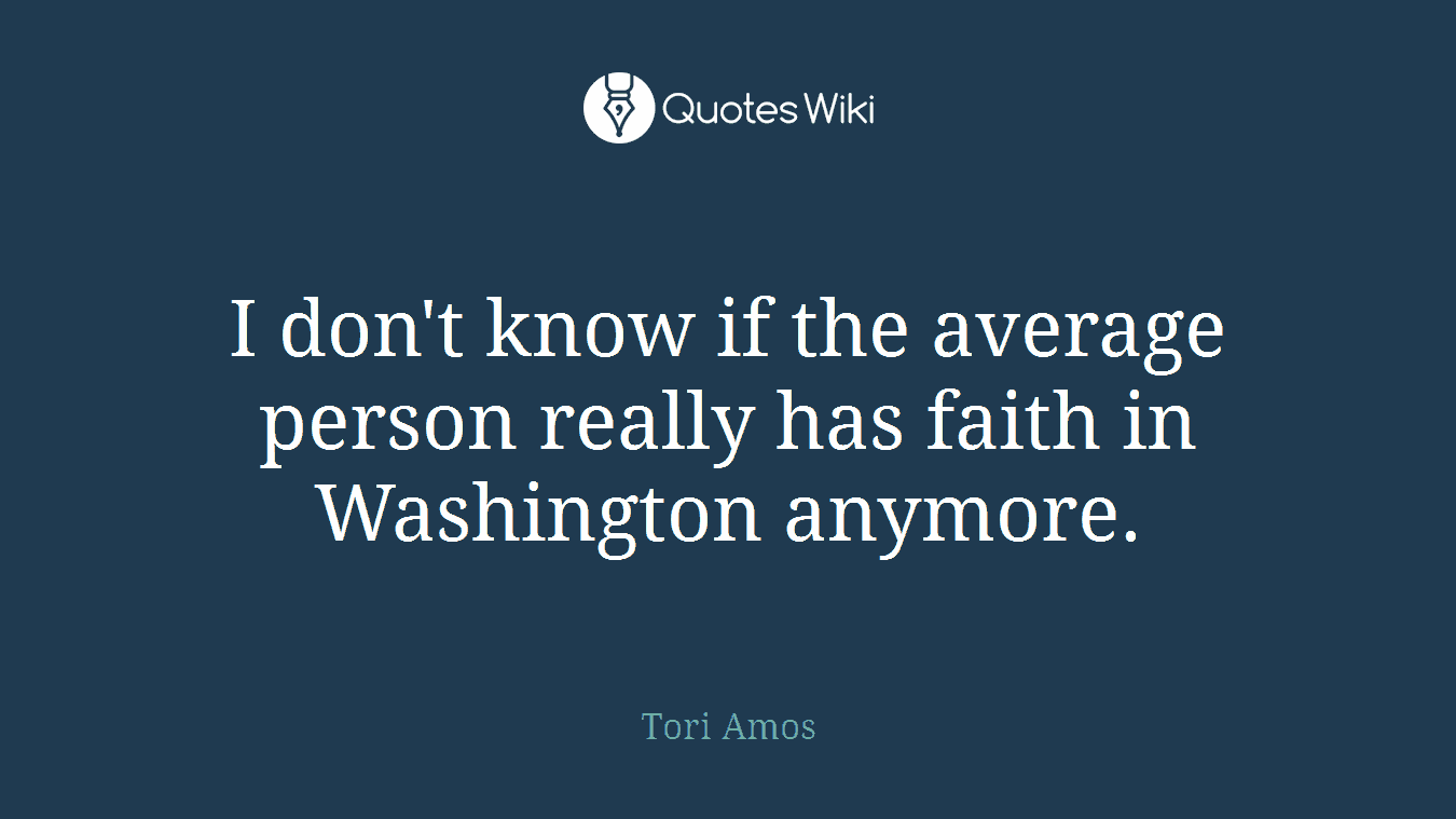 I don't know if the average person really has faith in Washington anymore.
