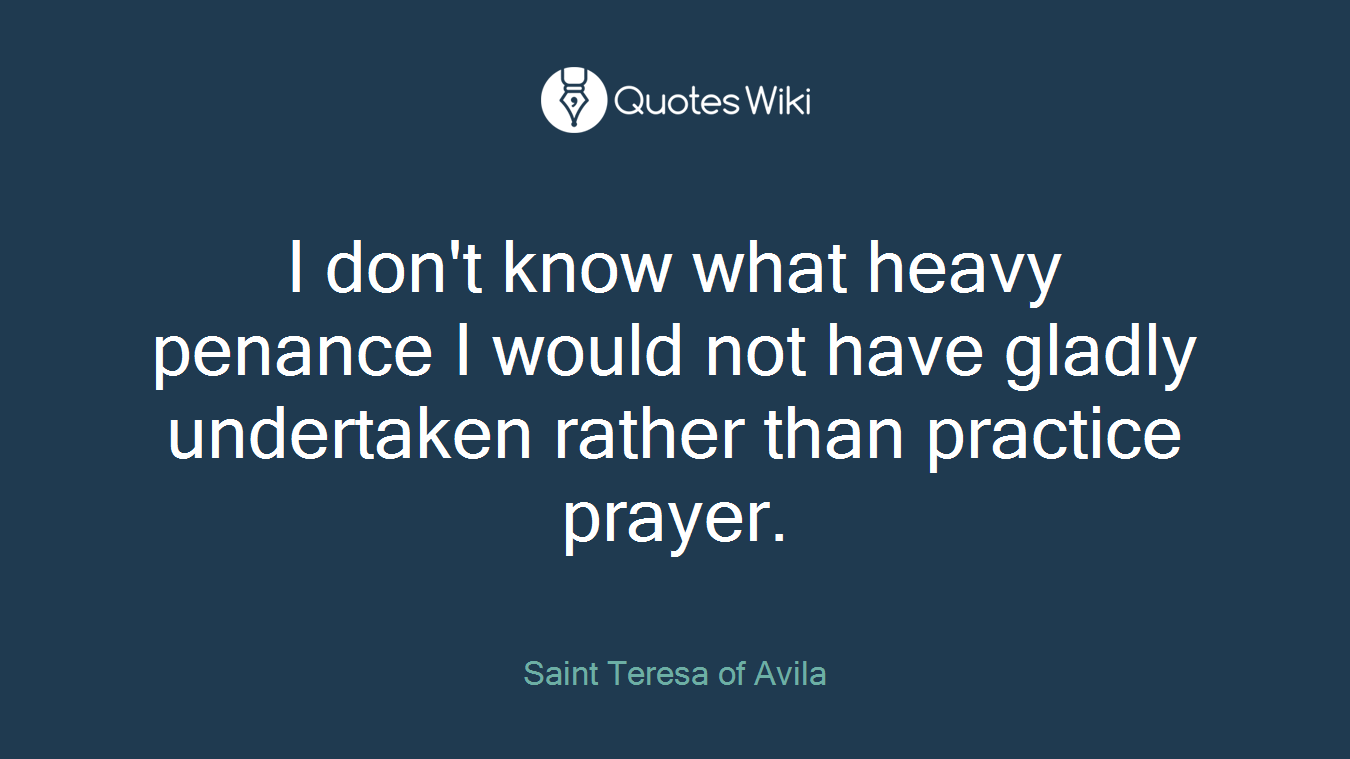 I don't know what heavy penance I would not have gladly undertaken rather than practice prayer.
