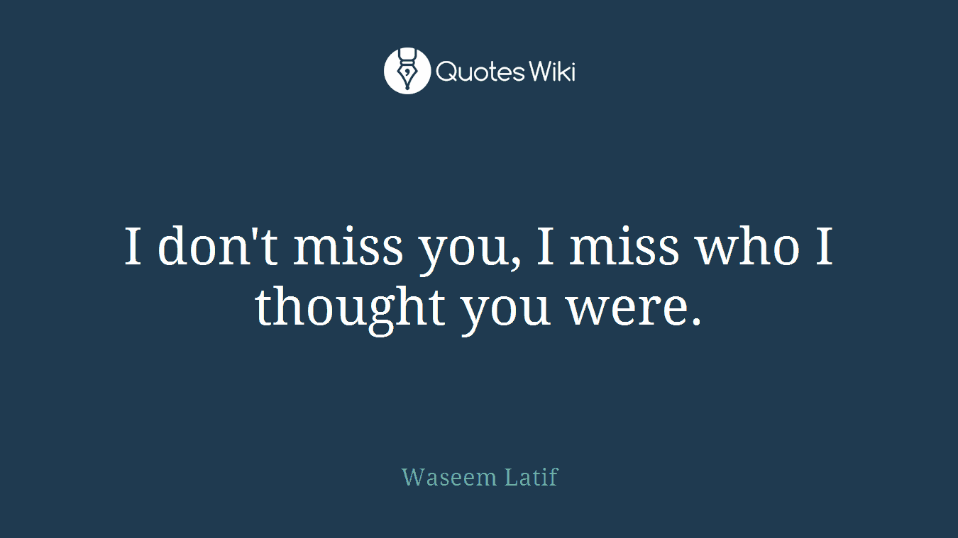 I Dont Miss You I Miss Who I Thought You Were Quoteswiki