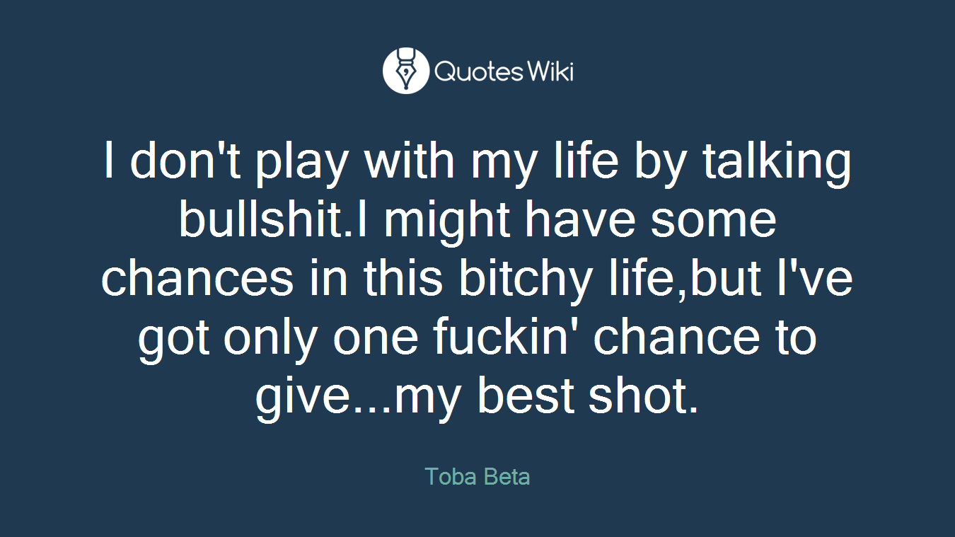 I don't play with my life by talking bullshit.I might have some chances in this bitchy life,but I've got only one fuckin' chance to give...my best shot.