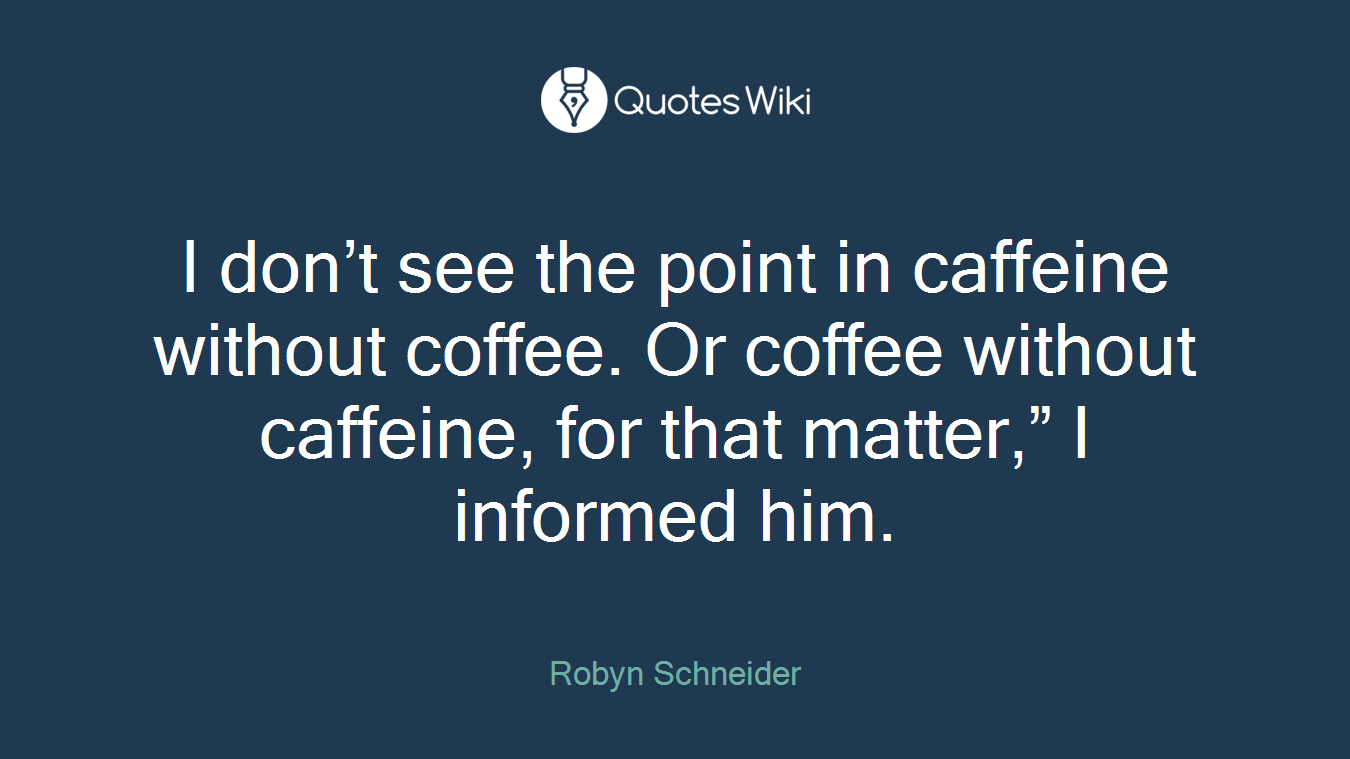 "I don't see the point in caffeine without coffee. Or coffee without caffeine, for that matter,"" I informed him."