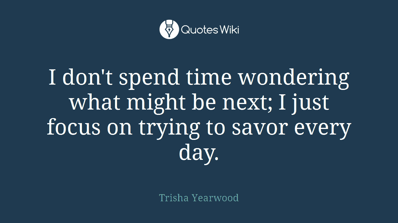 I don't spend time wondering what might be next; I just focus on trying to savor every day.