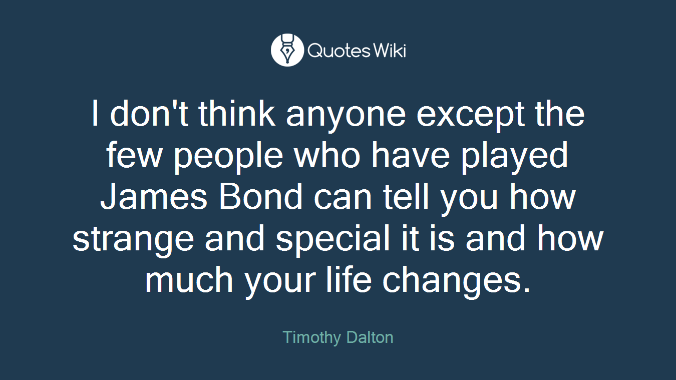 I don't think anyone except the few people who have played James Bond can tell you how strange and special it is and how much your life changes.