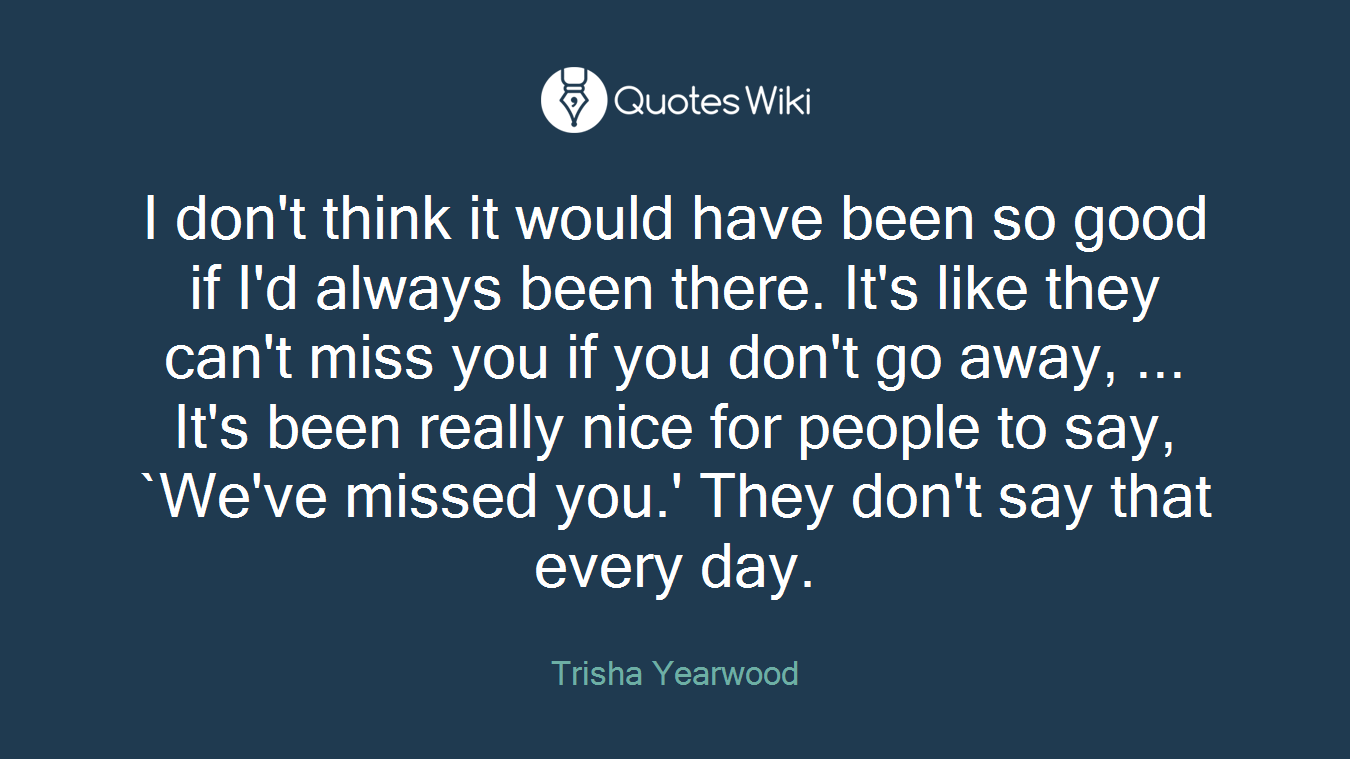 I don't think it would have been so good if I'd always been there. It's like they can't miss you if you don't go away, ... It's been really nice for people to say, `We've missed you.' They don't say that every day.