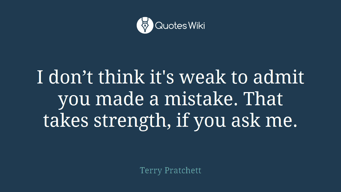 I don't think it's weak to admit you made a mistake. That takes strength, if you ask me.