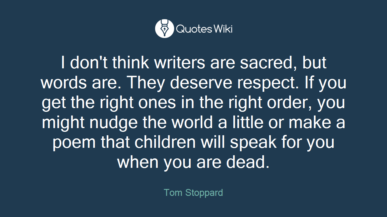 I don't think writers are sacred, but words are. They deserve respect. If you get the right ones in the right order, you might nudge the world a little or make a poem that children will speak for you when you are dead.