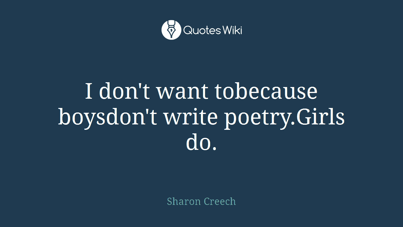 I don't want tobecause boysdon't write poetry.Girls do.