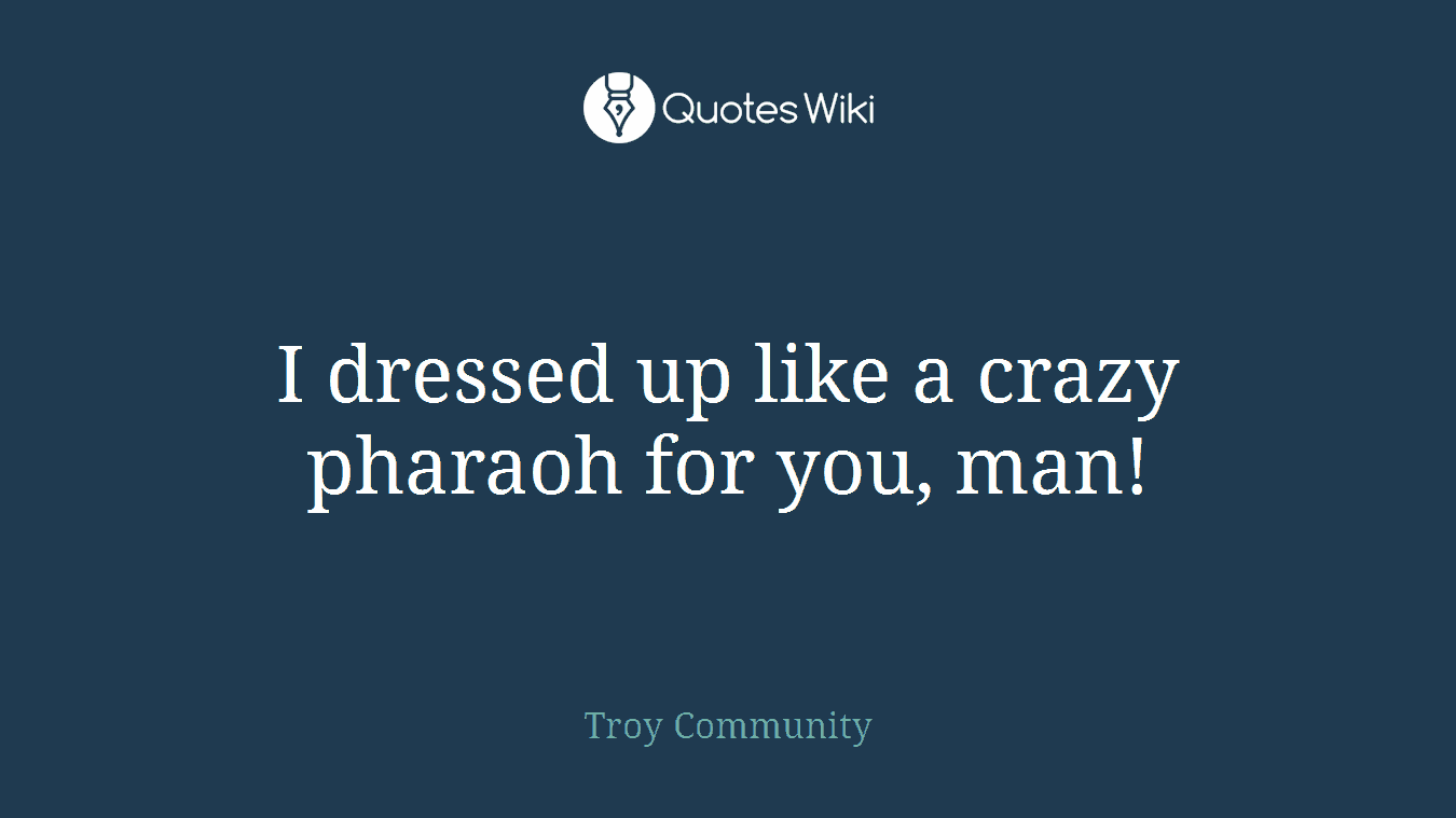 I dressed up like a crazy pharaoh for you, man!