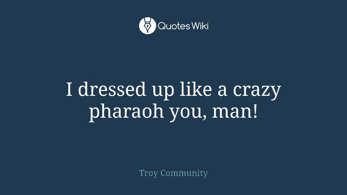 I dressed up like a crazy pharaoh you, man!